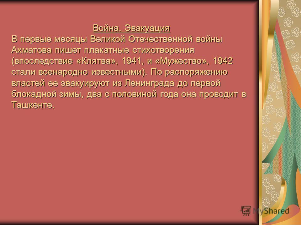 Война. Эвакуация В первые месяцы Великой Отечественной войны Ахматова пишет плакатные стихотворения (впоследствие «Клятва», 1941, и «Мужество», 1942 стали всенародно известными). По распоряжению властей ее эвакуируют из Ленинграда до первой блокадной