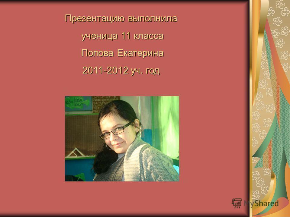 Презентацию выполнила ученица 11 класса ученица 11 класса Попова Екатерина Попова Екатерина 2011-2012 уч. год