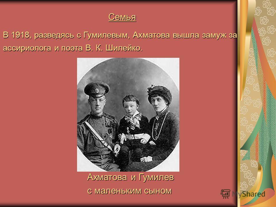 Семья В 1918, разведясь с Гумилевым, Ахматова вышла замуж за ассириолога и поэта В. К. Шилейко. Ахматова и Гумилев Ахматова и Гумилев с маленьким сыном