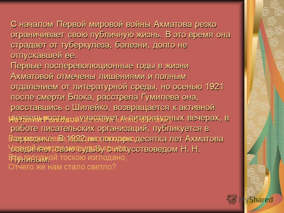 С началом Первой мировой войны Ахматова резко ограничивает свою публичную жизнь. В это время она страдает от туберкулеза, болезни, долго не отпускавшей ее. Первые послереволюционные годы в жизни Ахматовой отмечены лишениями и полным отдалением от лит