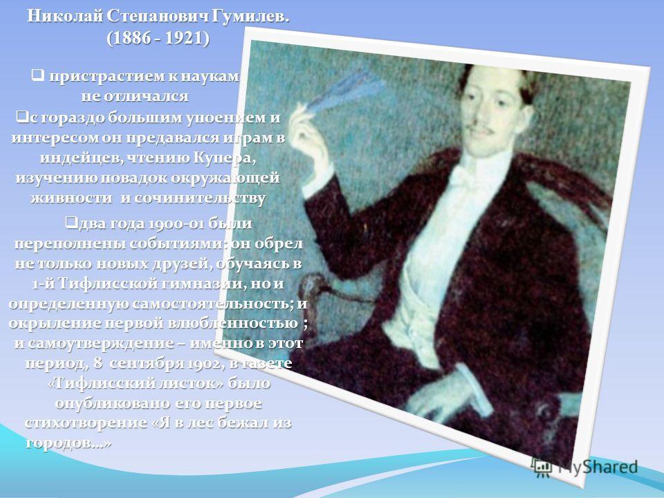 Николай Степанович Гумилев. (1886 - 1921) пристрастием к наукам не отличался с гораздо большим упоением и интересом он предавался играм в индейцев, чтению Купера, изучению повадок окружающей живности и сочинительству с гораздо большим упоением и инте