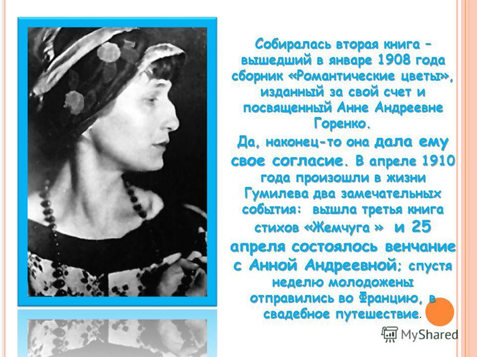 Собиралась вторая книга – вышедший в январе 1908 года сборник «Романтические цветы», изданный за свой счет и посвященный Анне Андреевне Горенко. Да, наконец-то она дала ему свое согласие. В апреле 1910 года произошли в жизни Гумилева два замечательны