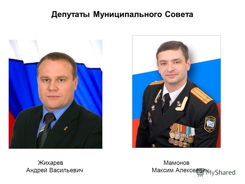 Депутаты Муниципального Совета Жихарев Андрей Васильевич Мамонов Максим Алексеевич