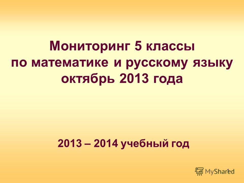Мониторинг 5 классы по математике и русскому языку октябрь 2013 года 2013 – 2014 учебный год 1
