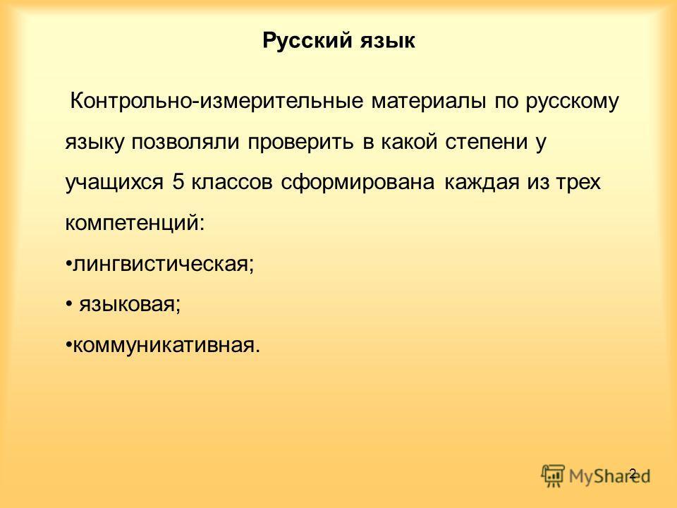 Русский язык Контрольно-измерительные материалы по русскому языку позволяли проверить в какой степени у учащихся 5 классов сформирована каждая из трех компетенций: лингвистическая; языковая; коммуникативная. 2