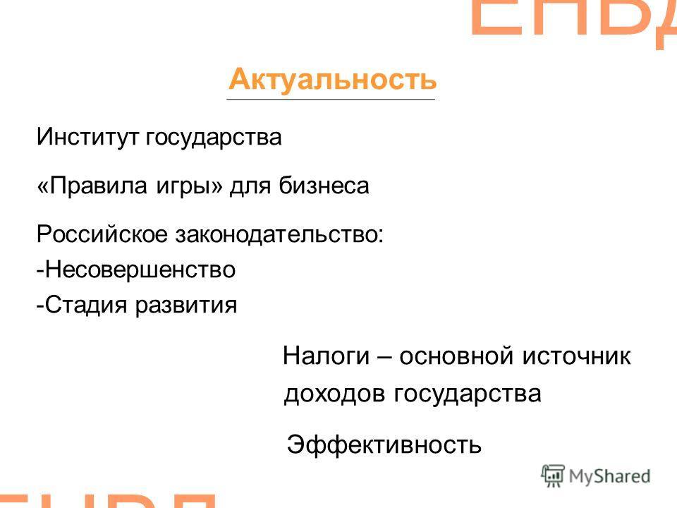ЕНВД Актуальность Институт государства «Правила игры» для бизнеса Российское законодательство: -Несовершенство -Стадия развития Налоги – основной источник доходов государства Эффективность