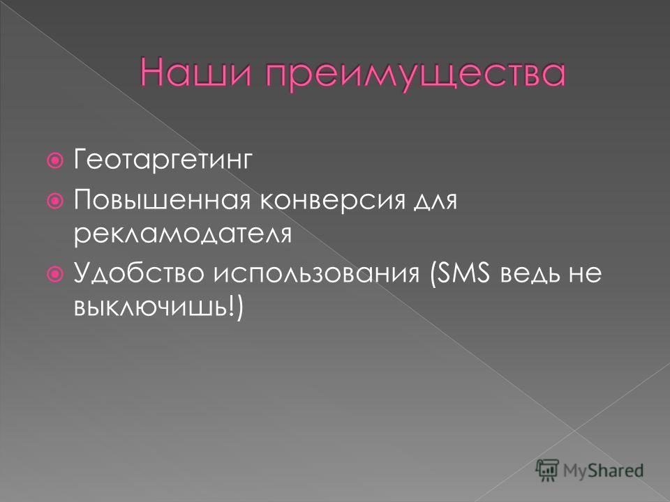 Геотаргетинг Повышенная конверсия для рекламодателя Удобство использования (SMS ведь не выключишь!)