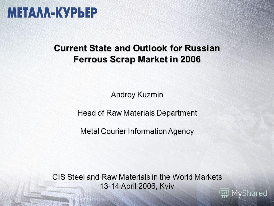 Current State and Outlook for Russian Ferrous Scrap Market in 2006 Andrey Kuzmin Head of Raw Materials Department Metal Courier Information Agency CIS Steel and Raw Materials in the World Markets 13-14 April 2006, Kyiv