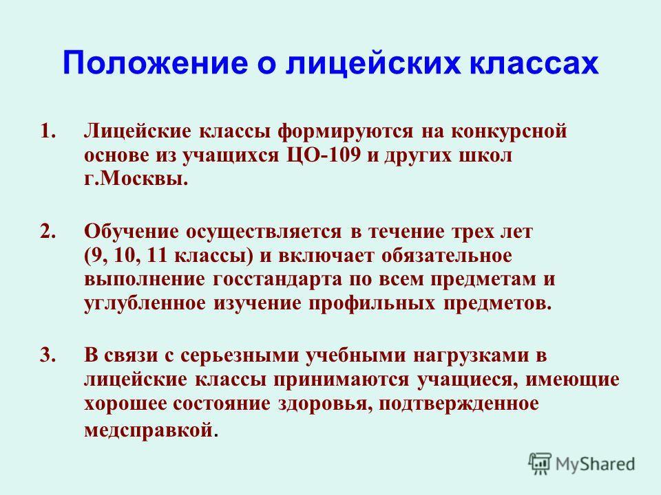 Положение о лицейских классах 1.Лицейские классы формируются на конкурсной основе из учащихся ЦО-109 и других школ г.Москвы. 2.Обучение осуществляется в течение трех лет (9, 10, 11 классы) и включает обязательное выполнение госстандарта по всем предм