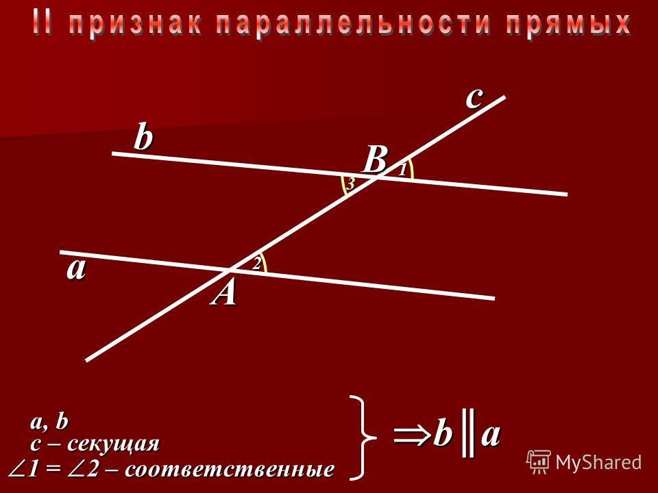 b a c B A H1H1H1H1 H O 6 5 4 3 2 1 a,a,a,a,b 1 = 2 – накрест лежащие 1 = 2 – накрест лежащие c – секущая a b b