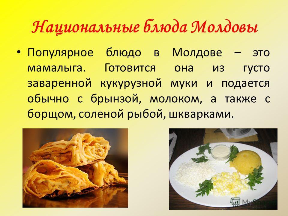 Национальные блюда Молдовы Популярное блюдо в Молдове – это мамалыга. Готовится она из густо заваренной кукурузной муки и подается обычно с брынзой, молоком, а также с борщом, соленой рыбой, шкварками.