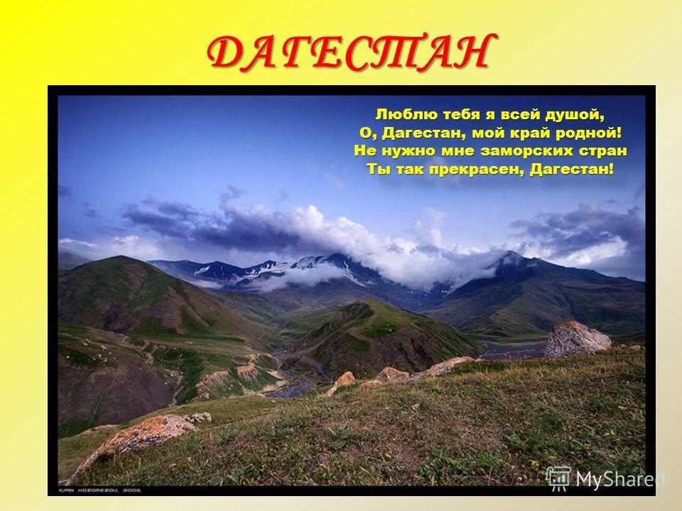 ДАГЕСТАН Люблю тебя я всей душой, О, Дагестан, мой край родной! Не нужно мне заморских стран Ты так прекрасен, Дагестан!