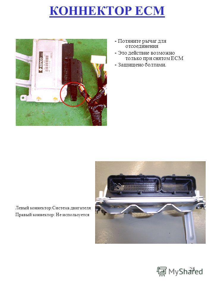 28 КОННЕКТОР ECM - Потяните рычаг для отсоединения - Это действие возможно только при снятом ECM - Защищено болтами. Левый коннектор:Система двигателя Правый коннектор: Не используется