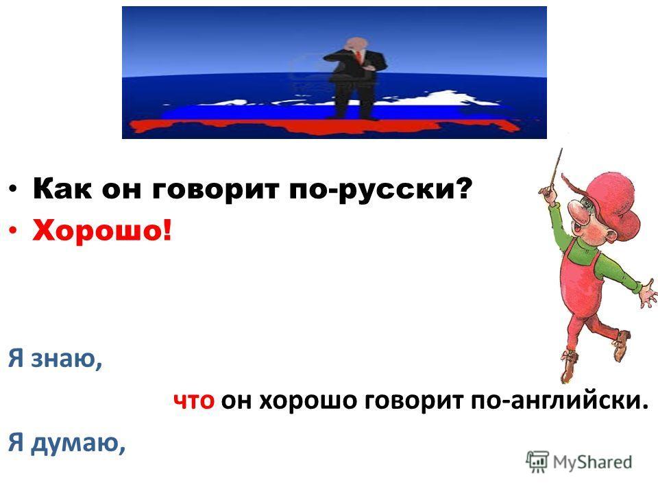 Как он говорит по-русски? Хорошо! Я знаю, что он хорошо говорит по-английски. Я думаю,
