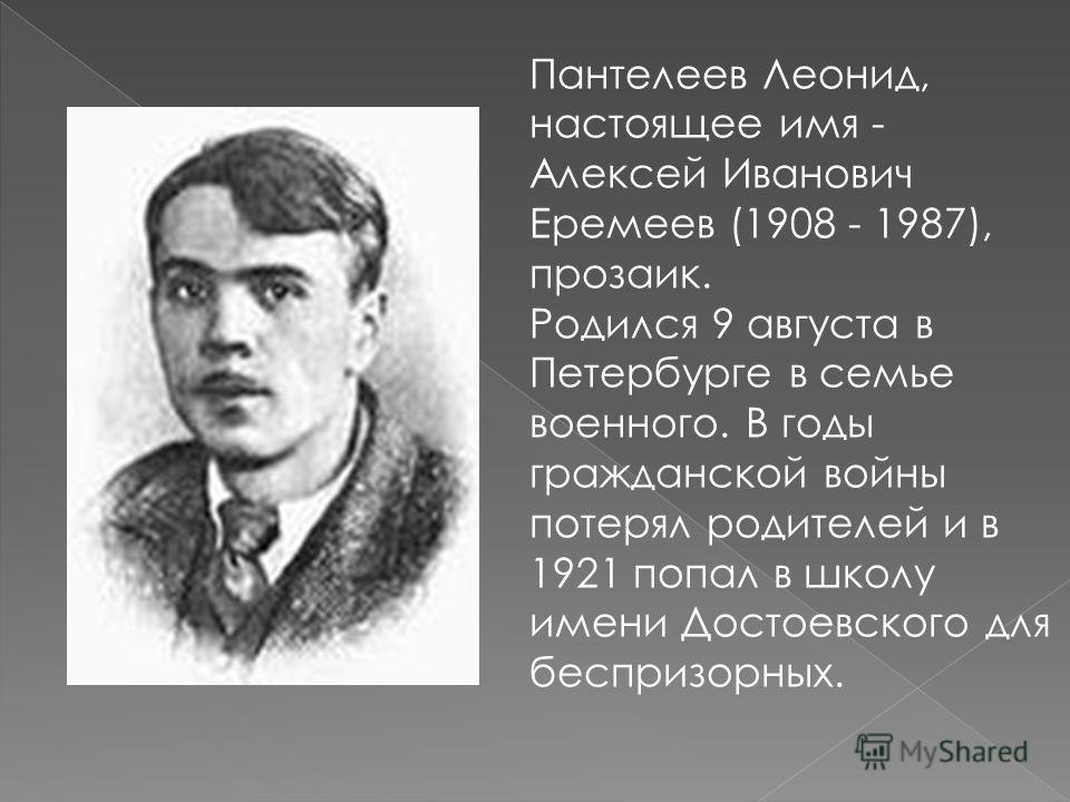 Пантелеев Леонид, настоящее имя - Алексей Иванович Еремеев (1908 - 1987), прозаик. Родился 9 августа в Петербурге в семье военного. В годы гражданской войны потерял родителей и в 1921 попал в школу имени Достоевского для беспризорных.