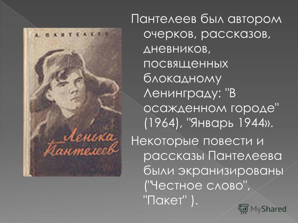 Пантелеев был автором очерков, рассказов, дневников, посвященных блокадному Ленинграду: В осажденном городе (1964), Январь 1944». Некоторые повести и рассказы Пантелеева были экранизированы (Честное слово, Пакет ).