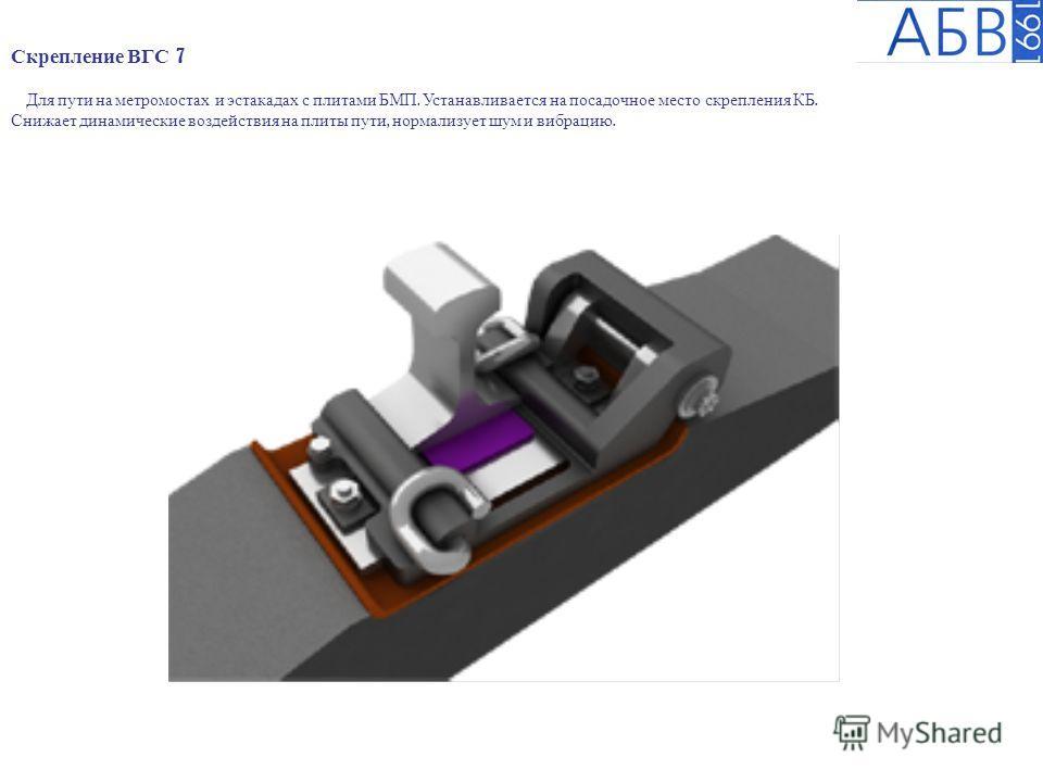 Скрепление ВГС 7 Для пути на метромостах и эстакадах с плитами БМП. Устанавливается на посадочное место скрепления КБ. Снижает динамические воздействия на плиты пути, нормализует шум и вибрацию.