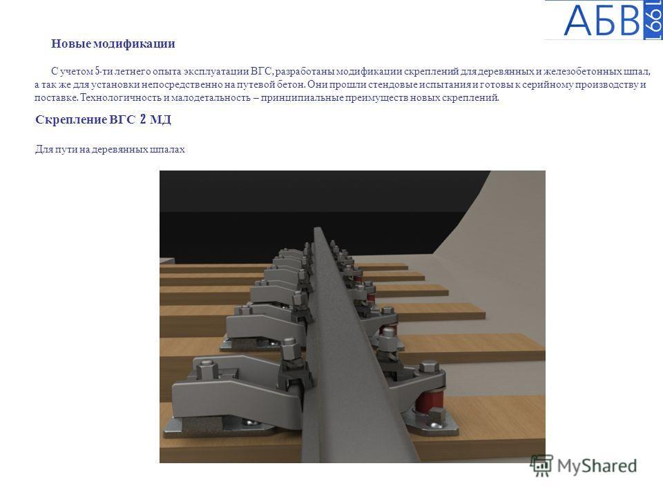 Новые модификации С учетом 5- ти летнего опыта эксплуатации ВГС, разработаны модификации скреплений для деревянных и железобетонных шпал, а так же для установки непосредственно на путевой бетон. Они прошли стендовые испытания и готовы к серийному про