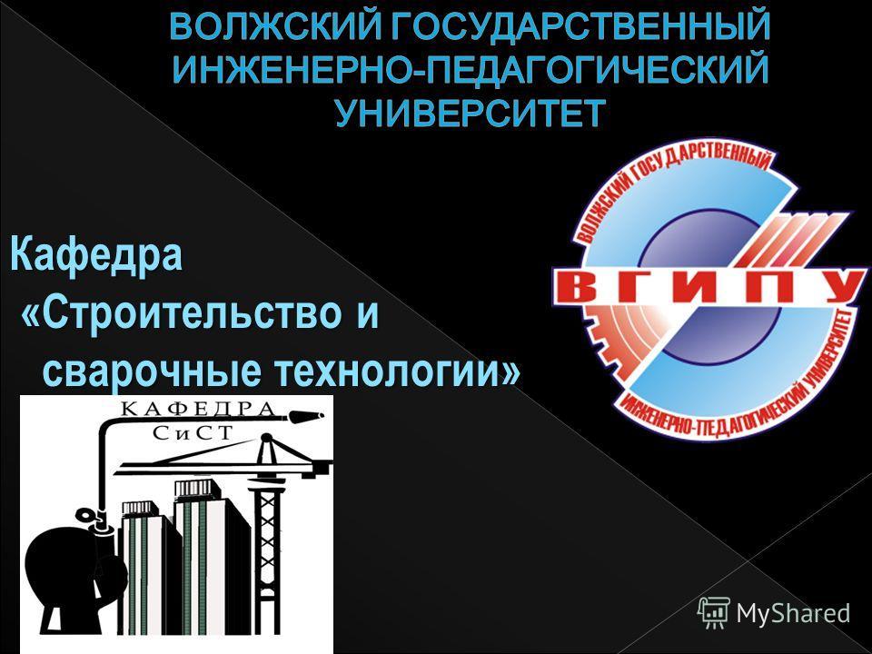 Кафедра «Строительство и «Строительство и сварочные технологии» сварочные технологии»