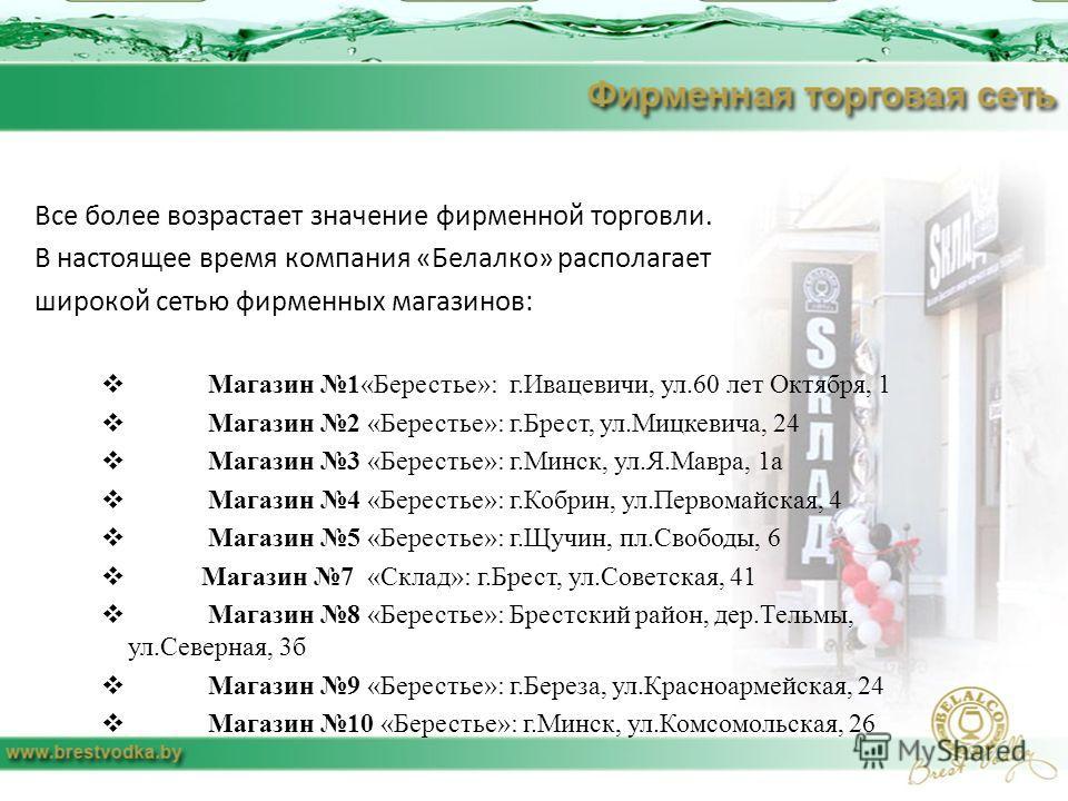 Все более возрастает значение фирменной торговли. В настоящее время компания «Белалко» располагает широкой сетью фирменных магазинов: Магазин 1«Берестье»: г.Ивацевичи, ул.60 лет Октября, 1 Магазин 2 «Берестье»: г.Брест, ул.Мицкевича, 24 Магазин 3 «Бе