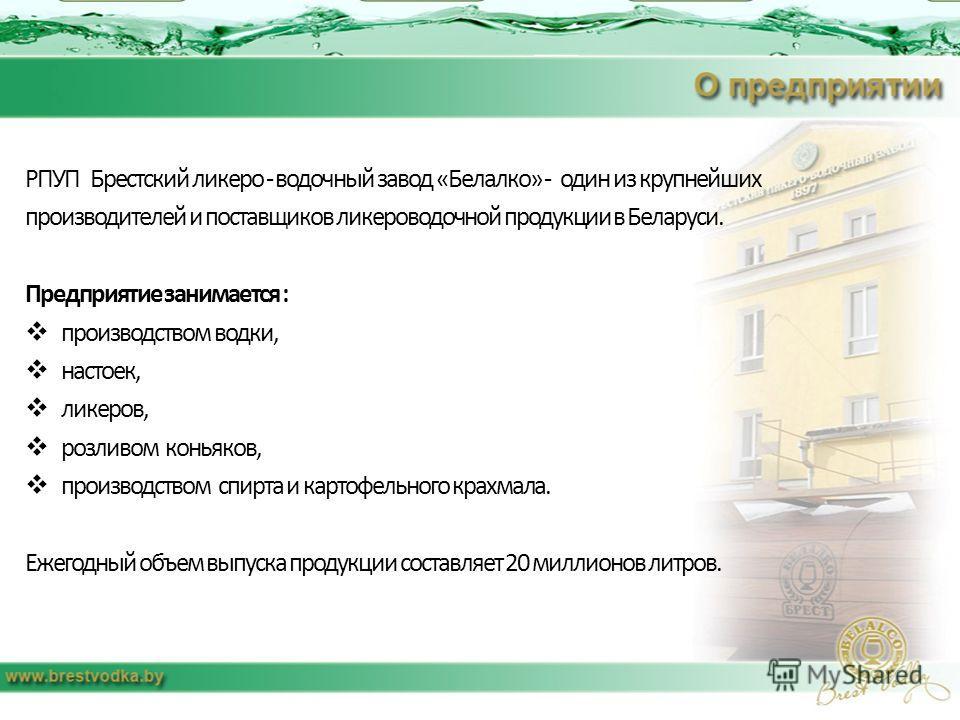 РПУП Брестский ликеро - водочный завод «Белалко» - один из крупнейших производителей и поставщиков ликероводочной продукции в Беларуси. Предприятие занимается : производством водки, настоек, ликеров, розливом коньяков, производством спирта и картофел