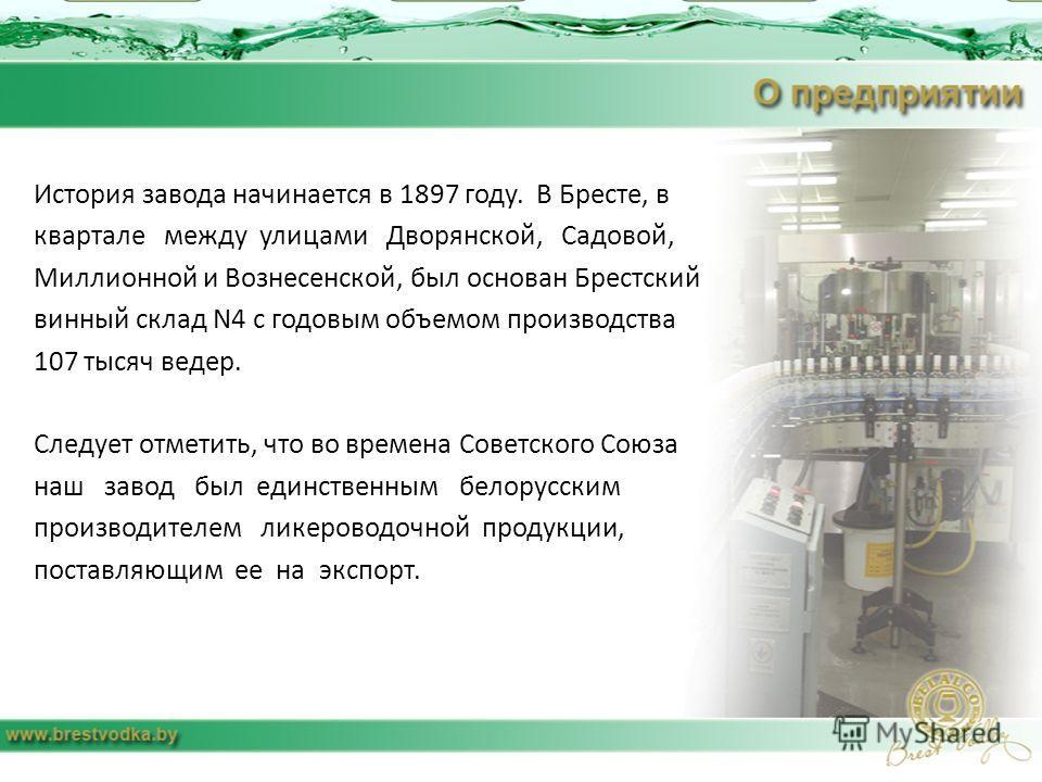История завода начинается в 1897 году. В Бресте, в квартале между улицами Дворянской, Садовой, Миллионной и Вознесенской, был основан Брестский винный склад N4 с годовым объемом производства 107 тысяч ведер. Следует отметить, что во времена Советског