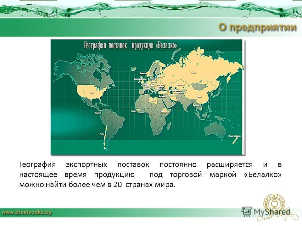География экспортных поставок постоянно расширяется и в настоящее время продукцию под торговой маркой «Белалко» можно найти более чем в 20 странах мира.