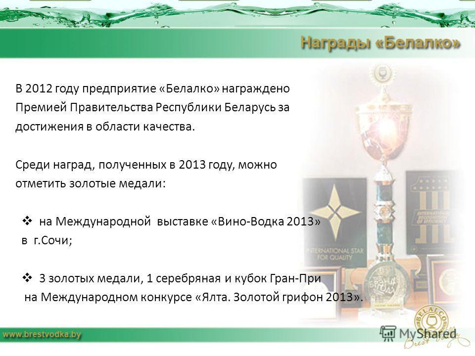 В 2012 году предприятие «Белалко» награждено Премией Правительства Республики Беларусь за достижения в области качества. Среди наград, полученных в 2013 году, можно отметить золотые медали: на Международной выставке «Вино-Водка 2013» в г.Сочи; 3 золо