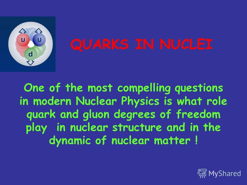 One of the most compelling questions in modern Nuclear Physics is what role quark and gluon degrees of freedom play in nuclear structure and in the dynamic of nuclear matter ! QUARKS IN NUCLEI