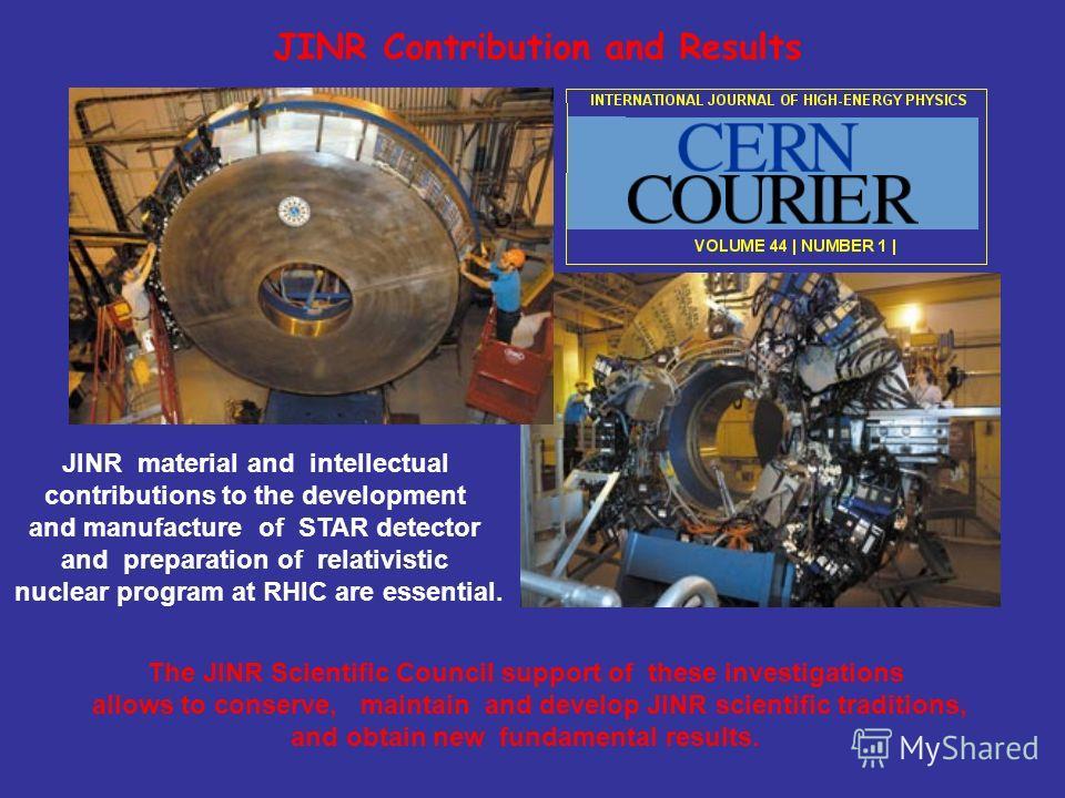 JINR внес значительный интеллекту- альный и материальный вклад в создание STAR детектора и подготовку программы исследований в области релятивистской ядерной физики на RHIC. Поддержка Ученым советом ОИЯИ этих исследований позволит сохранить и продолж