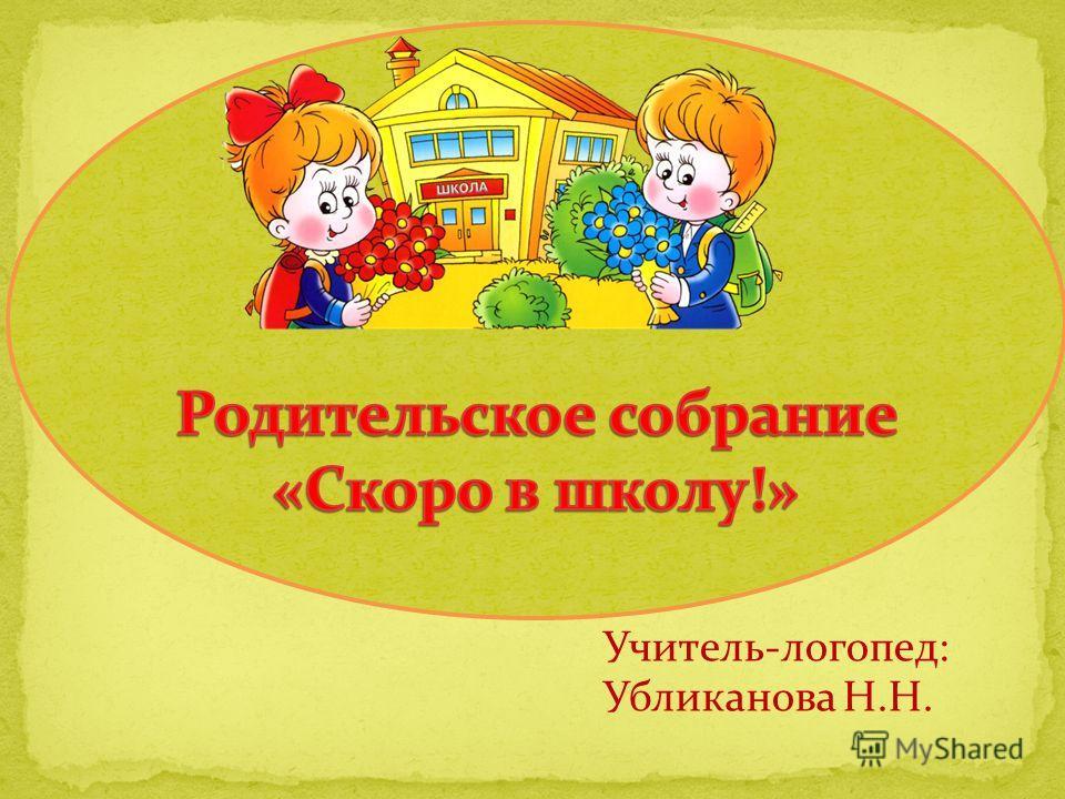 Учитель-логопед: Убликанова Н.Н.