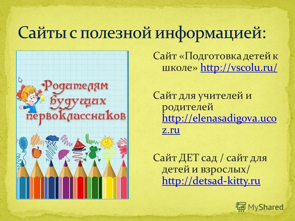 Сайт «Подготовка детей к школе» http://vscolu.ru/http://vscolu.ru/ Сайт для учителей и родителей http://elenasadigova.uco z.ru http://elenasadigova.uco z.ru Сайт ДЕТ сад / сайт для детей и взрослых/ http://detsad-kitty.ru http://detsad-kitty.ru
