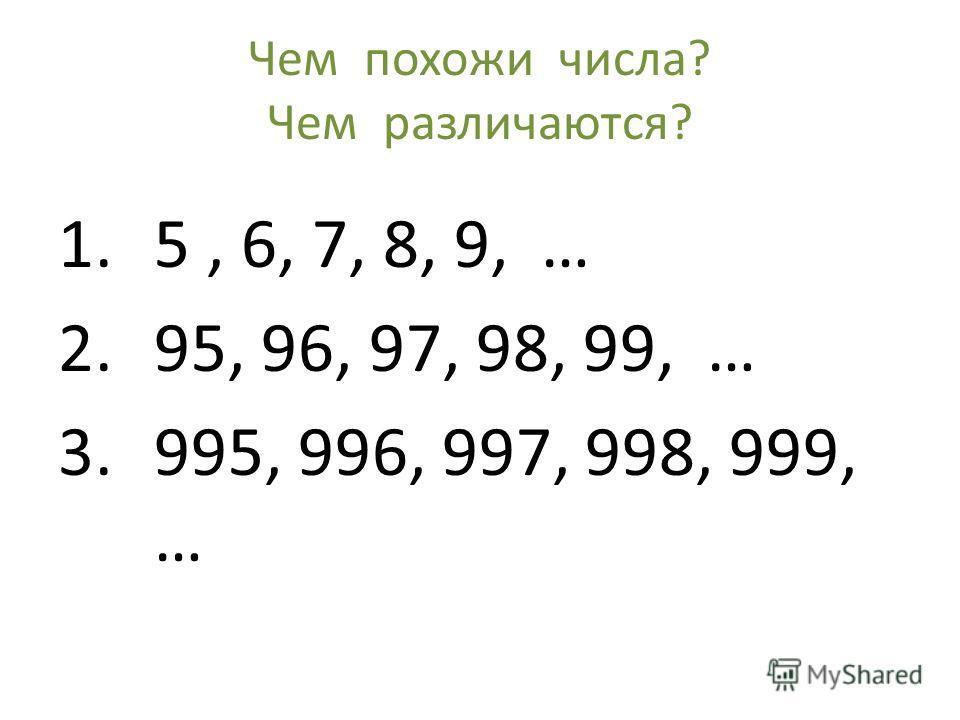 Чем похожи числа? Чем различаются? 1.5, 6, 7, 8, 9, … 2.95, 96, 97, 98, 99, … 3.995, 996, 997, 998, 999, …
