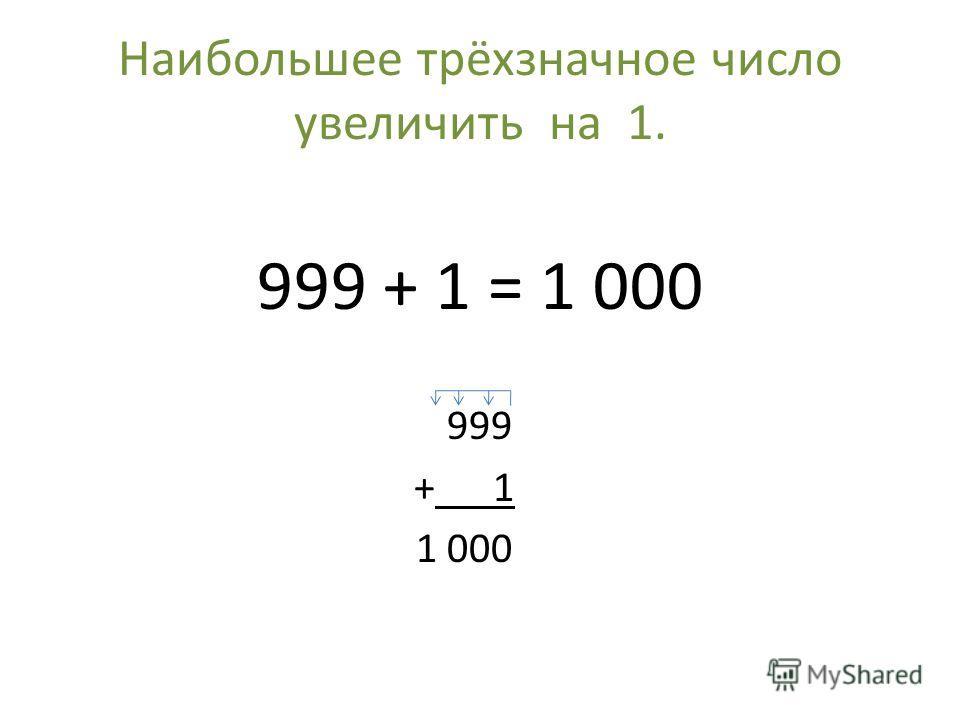 Наибольшее трёхзначное число увеличить на 1. 999 + 1 = 1 000 999 + 1 1 000
