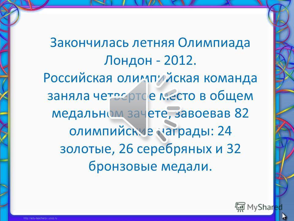Закончилась летняя Олимпиада Лондон - 2012. Российская олимпийская команда заняла четвертое место в общем медальном зачете, завоевав 82 олимпийские награды: 24 золотые, 26 серебряных и 32 бронзовые медали.