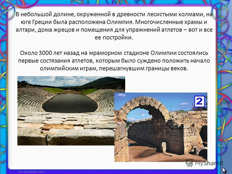 В небольшой долине, окруженной в древности лесистыми холмами, на юге Греции была расположена Олимпия. Многочисленные храмы и алтари, дома жрецов и помещения для упражнений атлетов – вот и все ее постройки. Около 3000 лет назад на мраморном стадионе О