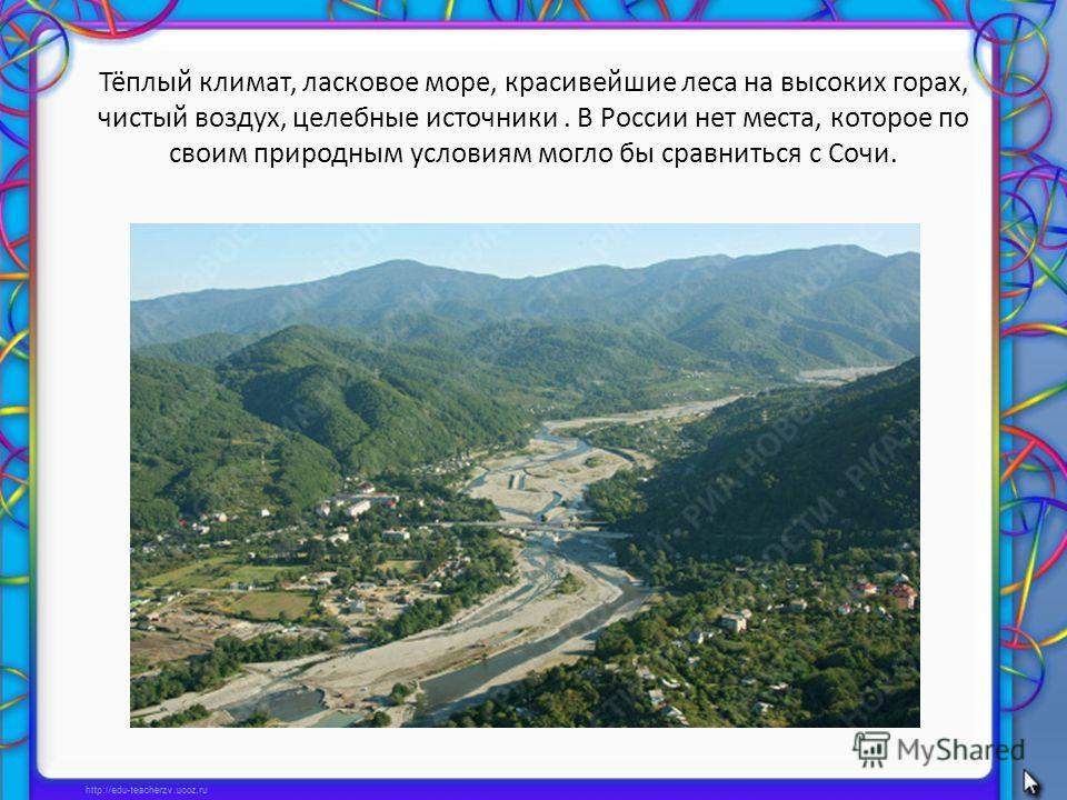 Тёплый климат, ласковое море, красивейшие леса на высоких горах, чистый воздух, целебные источники. В России нет места, которое по своим природным условиям могло бы сравниться с Сочи.