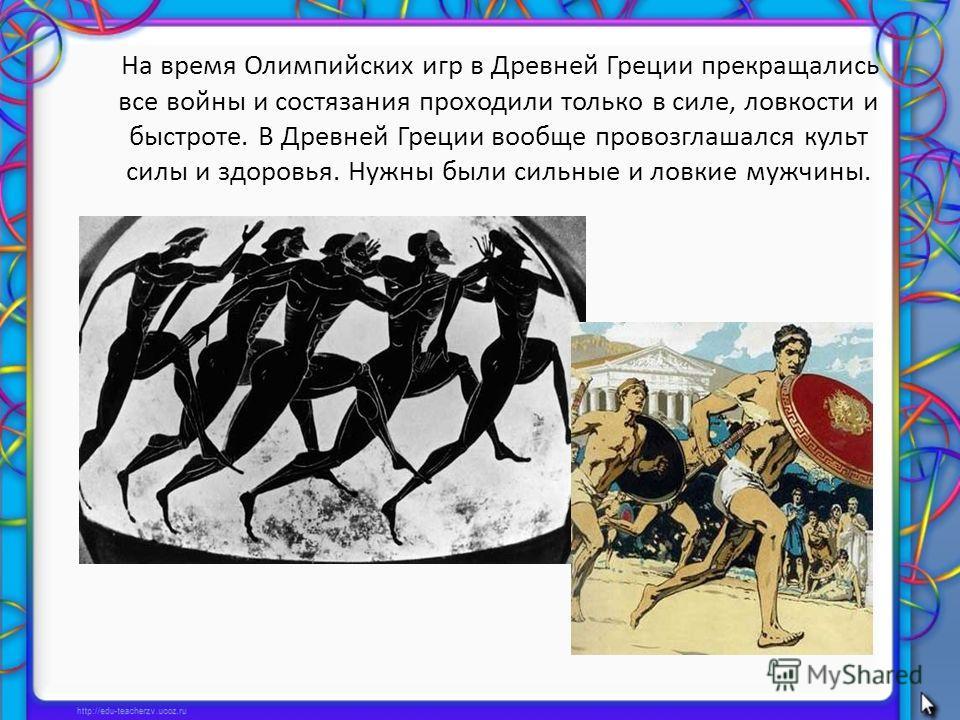 На время Олимпийских игр в Древней Греции прекращались все войны и состязания проходили только в силе, ловкости и быстроте. В Древней Греции вообще провозглашался культ силы и здоровья. Нужны были сильные и ловкие мужчины.
