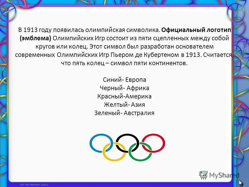 В 1913 году появилась олимпийская символика. Официальный логотип (эмблема) Олимпийских Игр состоит из пяти сцепленных между собой кругов или колец. Этот символ был разработан основателем современных Олимпийских Игр Пьером де Кубертеном в 1913. Считае