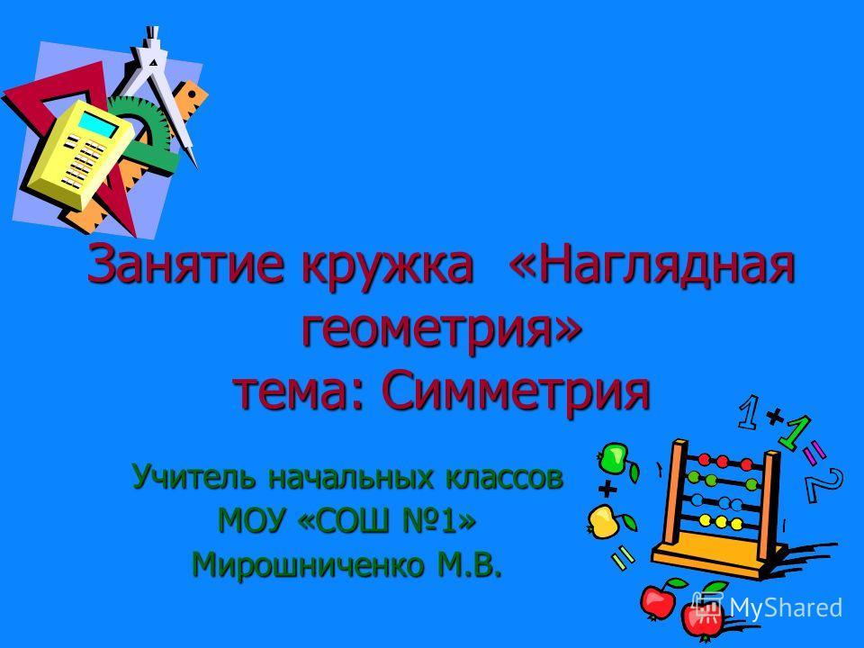 Занятие кружка «Наглядная геометрия» тема: Симметрия Учитель начальных классов МОУ «СОШ 1» Мирошниченко М.В.