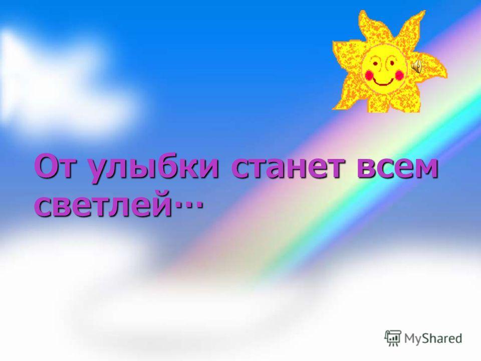 От улыбки станет всем светлей…