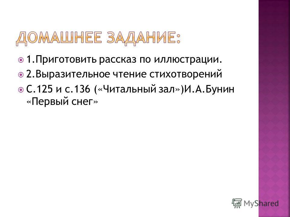1.Приготовить рассказ по иллюстрации. 2.Выразительное чтение стихотворений С.125 и с.136 («Читальный зал»)И.А.Бунин «Первый снег»