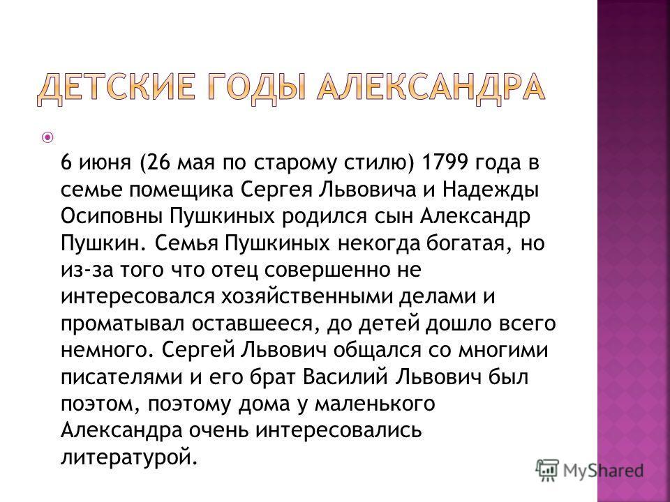 6 июня (26 мая по старому стилю) 1799 года в семье помещика Сергея Львовича и Надежды Осиповны Пушкиных родился сын Александр Пушкин. Семья Пушкиных некогда богатая, но из-за того что отец совершенно не интересовался хозяйственными делами и проматыва
