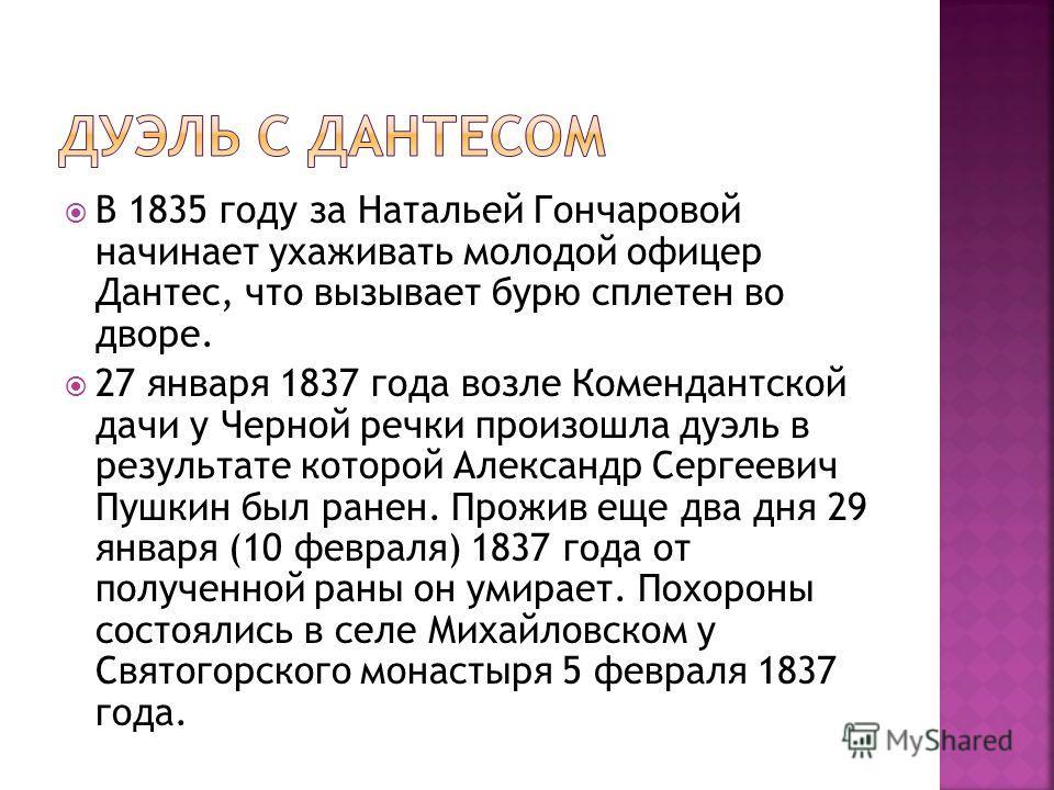 В 1835 году за Натальей Гончаровой начинает ухаживать молодой офицер Дантес, что вызывает бурю сплетен во дворе. 27 января 1837 года возле Комендантской дачи у Черной речки произошла дуэль в результате которой Александр Сергеевич Пушкин был ранен. Пр
