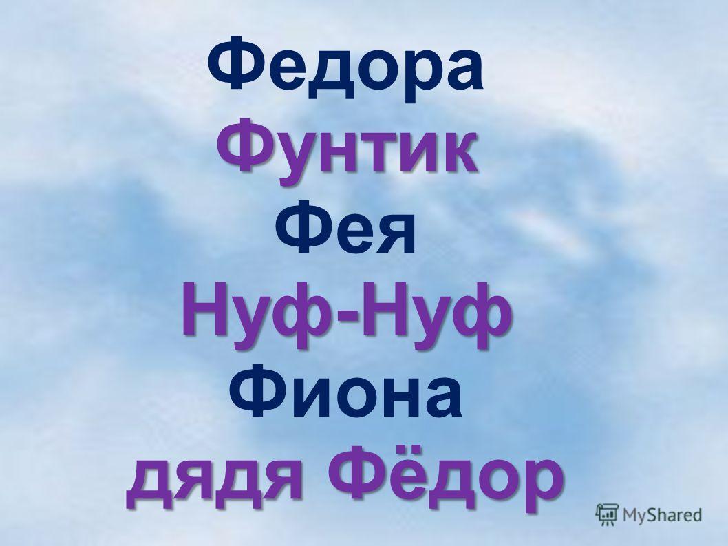 ФедораФунтик ФеяНуф-Нуф Фиона дядя Фёдор
