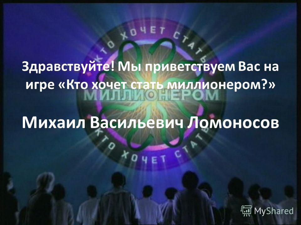 Здравствуйте! Мы приветствуем Вас на игре «Кто хочет стать миллионером?» Михаил Васильевич Ломоносов