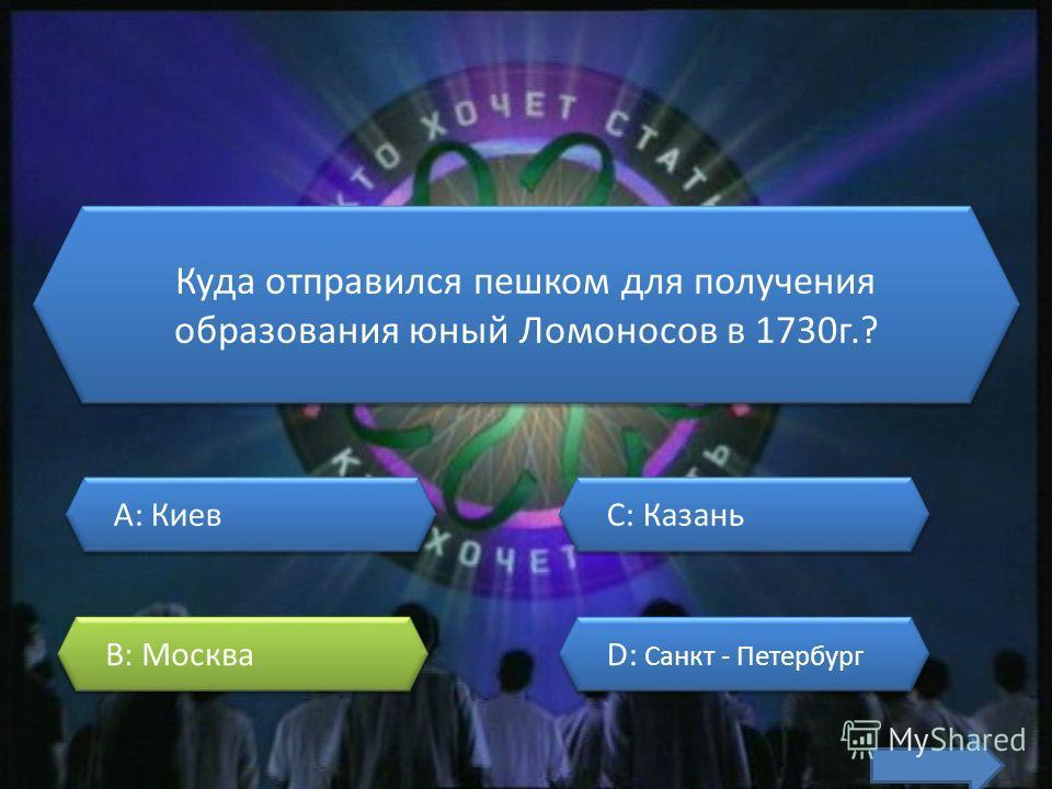 Куда отправился пешком для получения образования юный Ломоносов в 1730г.? A: Киев A: Киев B: Москва B: Москва C: Казань C: Казань D: Санкт - Петербург D: Санкт - Петербург