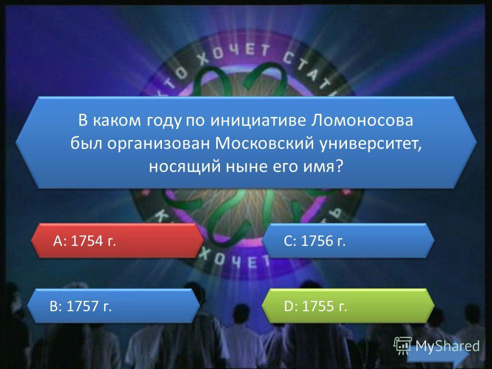 В каком году по инициативе Ломоносова был организован Московский университет, носящий ныне его имя? A: 1754 г. A: 1754 г. B: 1757 г. B: 1757 г. C: 1756 г. C: 1756 г. D: 1755 г. D: 1755 г.