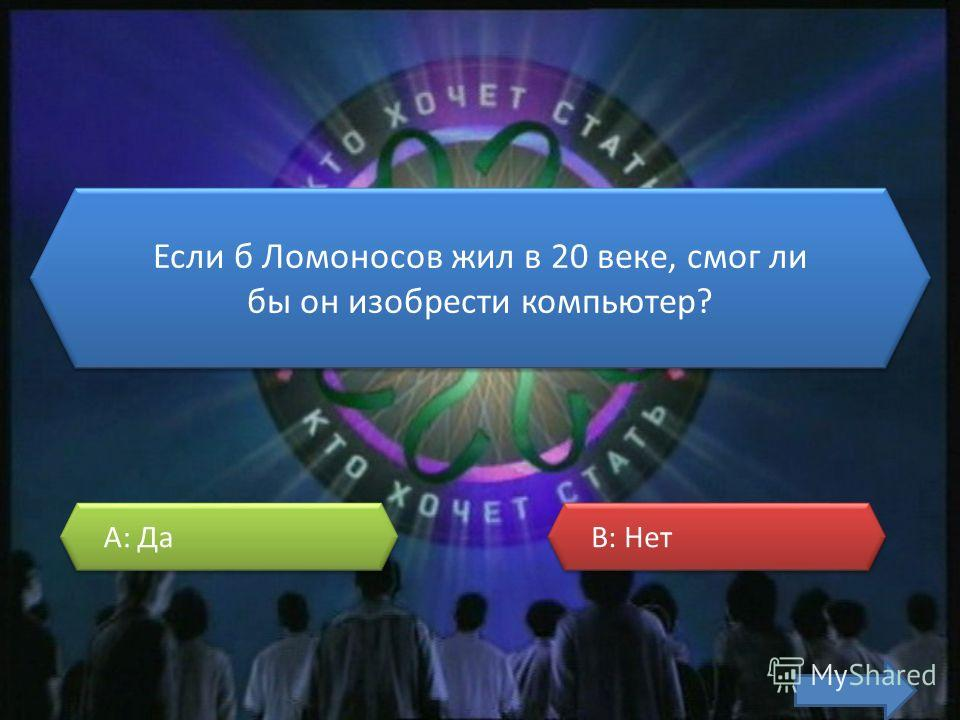 Если б Ломоносов жил в 20 веке, смог ли бы он изобрести компьютер? A: Да A: Да B: Нет B: Нет
