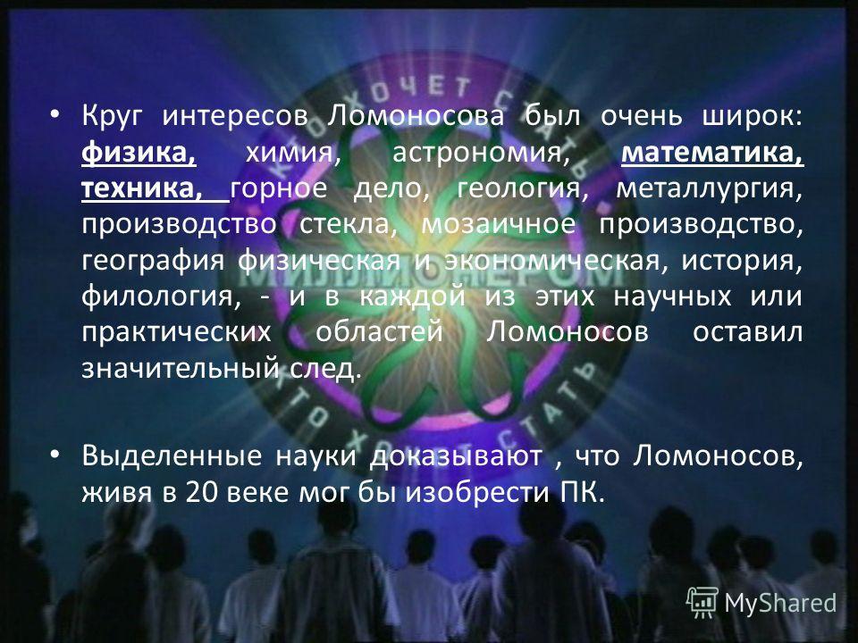 Круг интересов Ломоносова был очень широк: физика, химия, астрономия, математика, техника, горное дело, геология, металлургия, производство стекла, мозаичное производство, география физическая и экономическая, история, филология, - и в каждой из этих